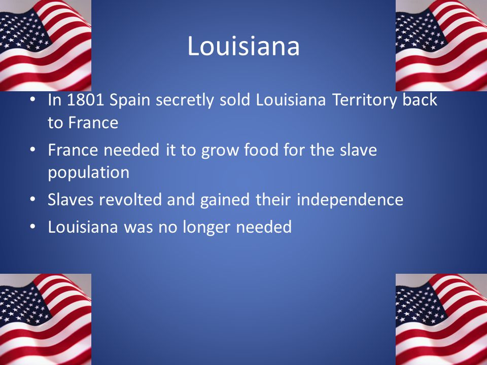 Louisiana In 1801 Spain secretly sold Louisiana Territory back to France France needed it to grow food for the slave population Slaves revolted and ga
