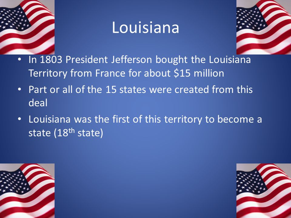 Louisiana In 1803 President Jefferson bought the Louisiana Territory from France for about $15 million Part or all of the 15 states were created from