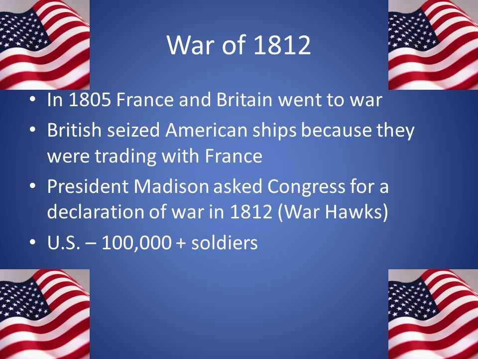 War of 1812 In 1805 France and Britain went to war British seized American ships because they were trading with France President Madison asked Congres
