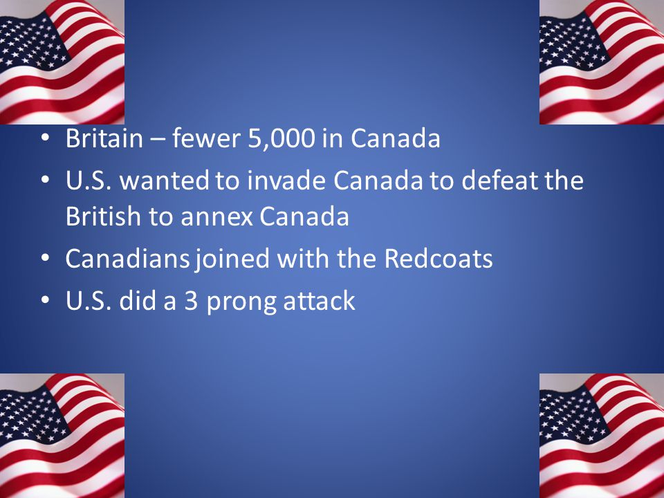 Britain – fewer 5,000 in Canada U.S. wanted to invade Canada to defeat the British to annex Canada Canadians joined with the Redcoats U.S. did a 3 pro
