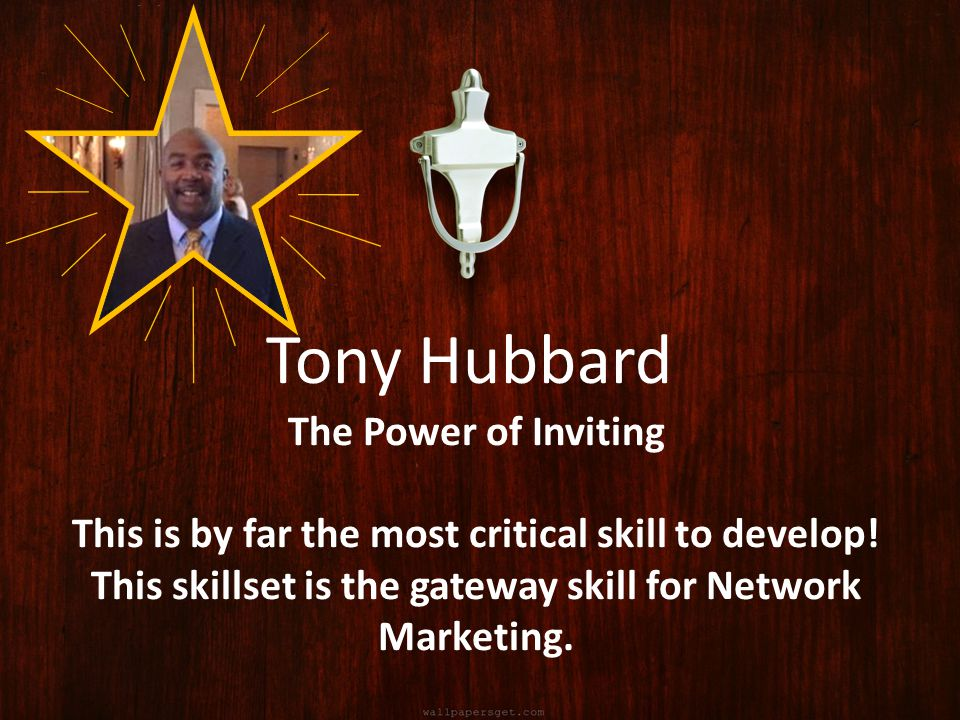 The Power of Inviting This is by far the most critical skill to develop! This skillset is the gateway skill for Network Marketing. Tony Hubbard