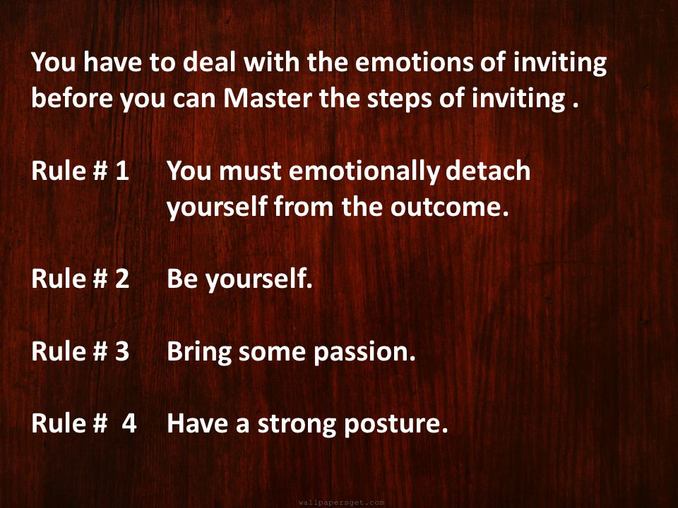 You have to deal with the emotions of inviting before you can Master the steps of inviting. Rule # 1 You must emotionally detach yourself from the out
