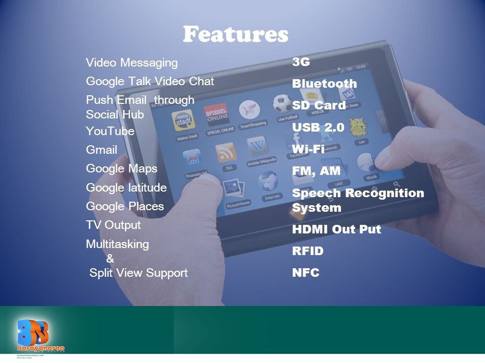 Video Messaging Features 3G Bluetooth SD Card USB 2.0 Wi-Fi FM, AM Speech Recognition System HDMI Out Put RFID NFC Google Talk Video Chat Push Email t