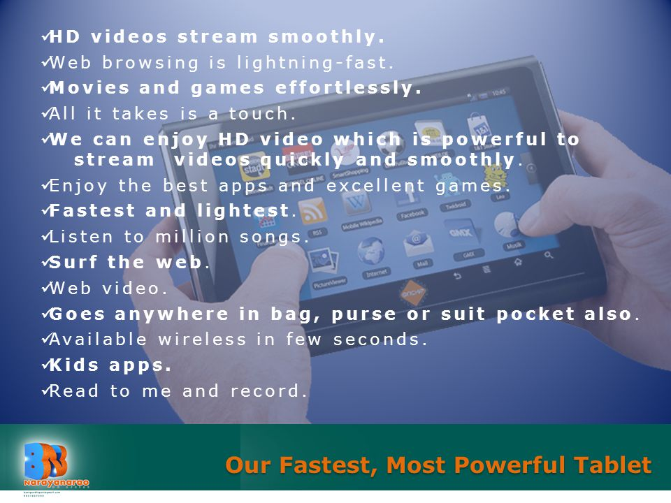 HD videos stream smoothly. Web browsing is lightning-fast. Movies and games effortlessly. All it takes is a touch. We can enjoy HD video which is powe