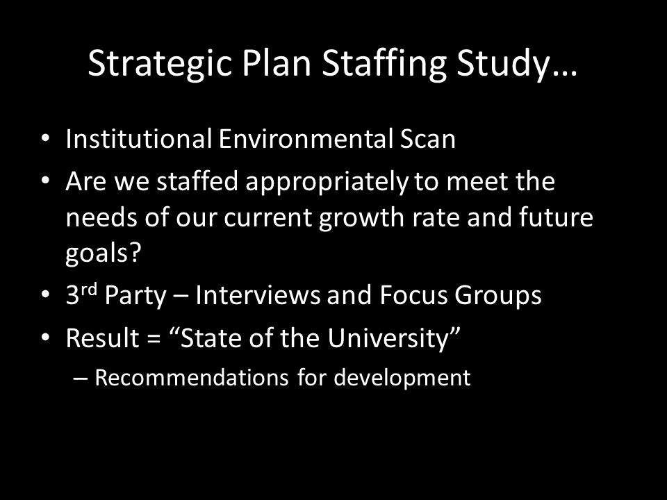 Strategic Plan Staffing Study… Institutional Environmental Scan Are we staffed appropriately to meet the needs of our current growth rate and future goals.