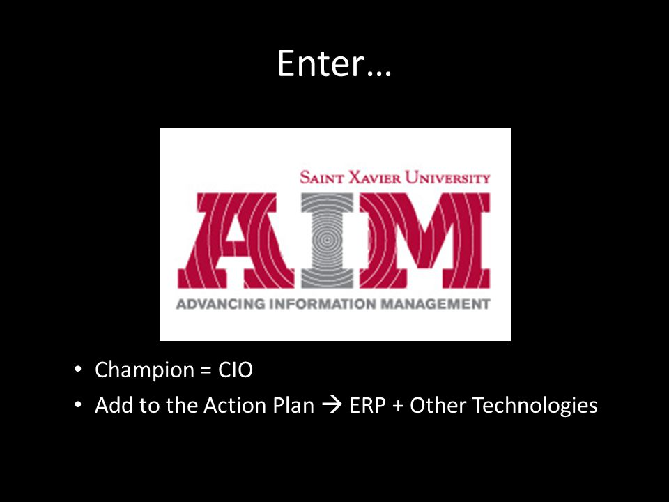 Enter… Champion = CIO Add to the Action Plan  ERP + Other Technologies