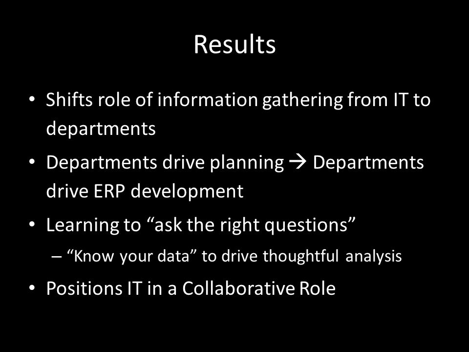 Results Shifts role of information gathering from IT to departments Departments drive planning  Departments drive ERP development Learning to ask the right questions – Know your data to drive thoughtful analysis Positions IT in a Collaborative Role