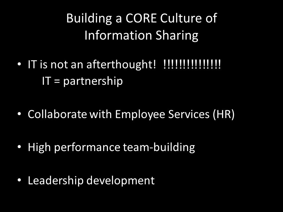 Building a CORE Culture of Information Sharing IT is not an afterthought.