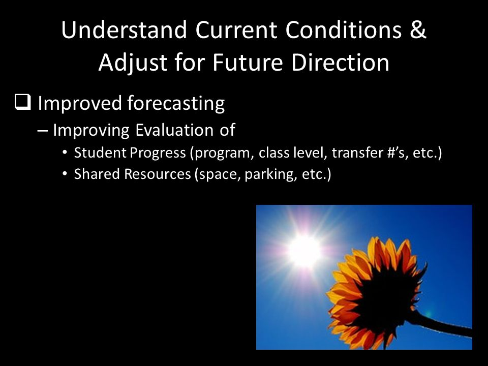 Understand Current Conditions & Adjust for Future Direction  Improved forecasting – Improving Evaluation of Student Progress (program, class level, transfer #'s, etc.) Shared Resources (space, parking, etc.)