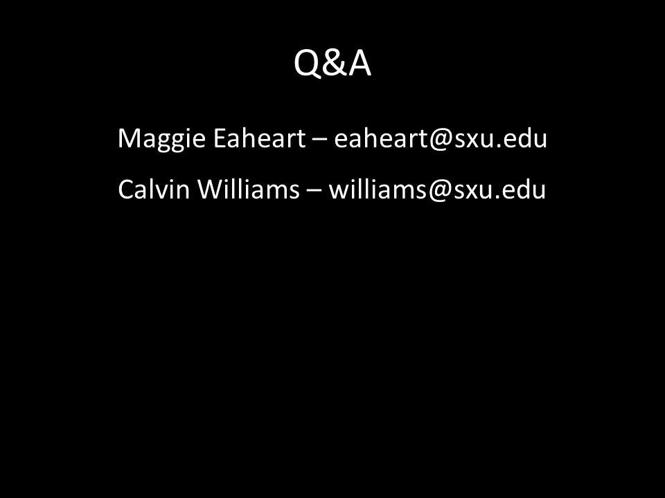 Q&A Maggie Eaheart – eaheart@sxu.edu Calvin Williams – williams@sxu.edu