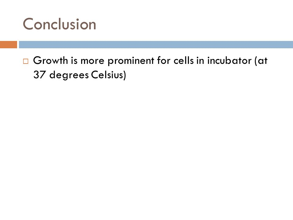 Conclusion  Growth is more prominent for cells in incubator (at 37 degrees Celsius)