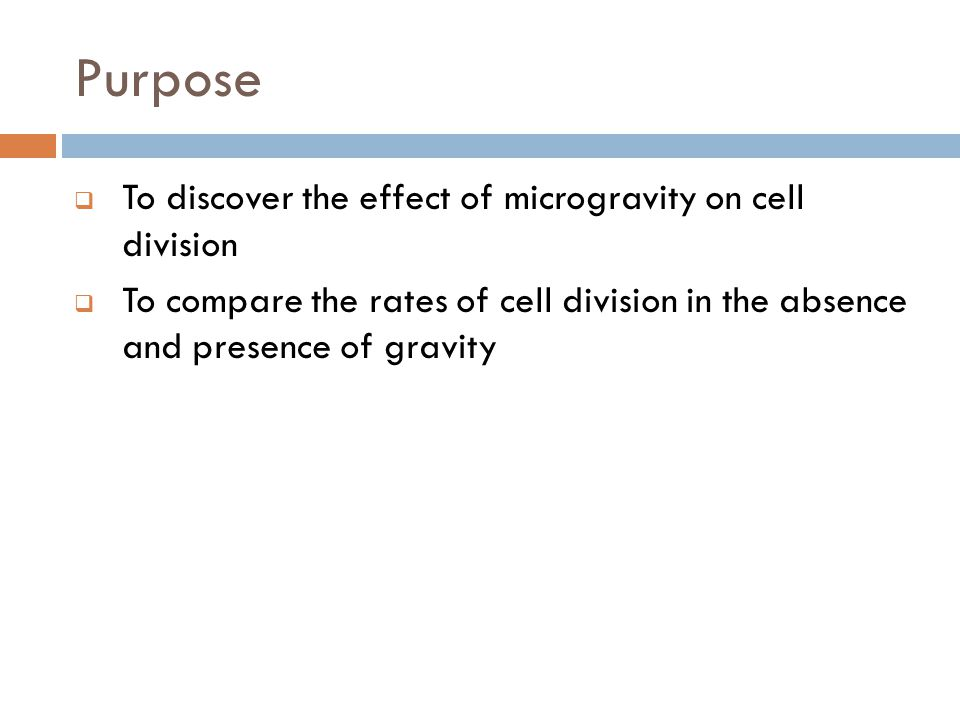 Purpose  To discover the effect of microgravity on cell division  To compare the rates of cell division in the absence and presence of gravity