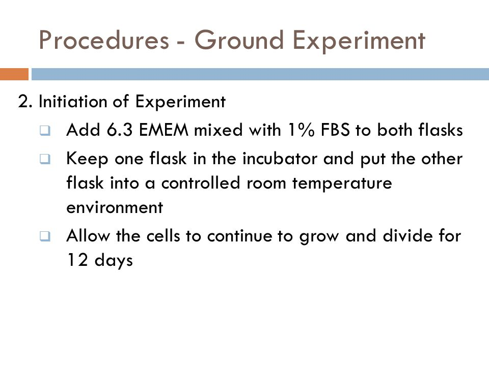 Procedures - Ground Experiment 2. Initiation of Experiment  Add 6.3 EMEM mixed with 1% FBS to both flasks  Keep one flask in the incubator and put t