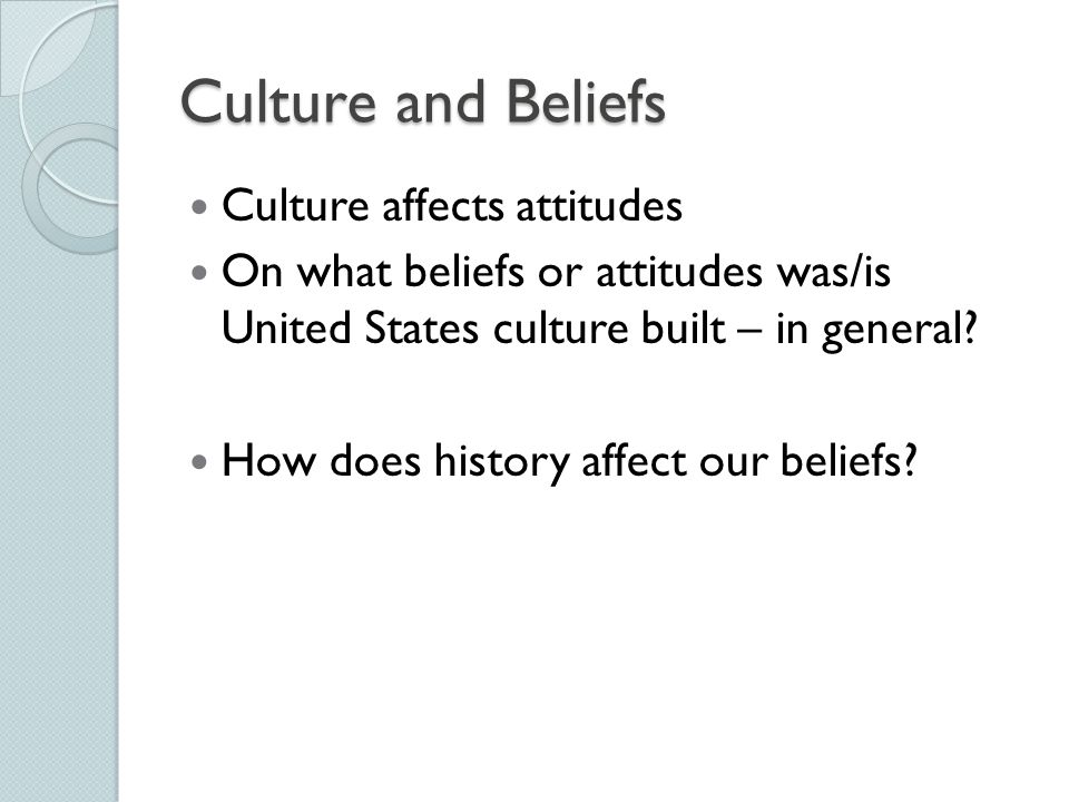 Culture and Beliefs Culture affects attitudes On what beliefs or attitudes was/is United States culture built – in general? How does history affect ou