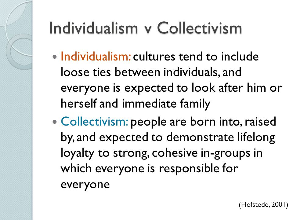 Individualism v Collectivism Individualism: cultures tend to include loose ties between individuals, and everyone is expected to look after him or her