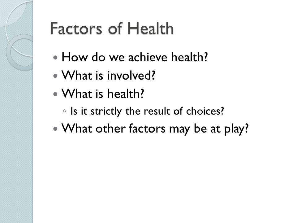 Factors of Health How do we achieve health? What is involved? What is health? ◦ Is it strictly the result of choices? What other factors may be at pla