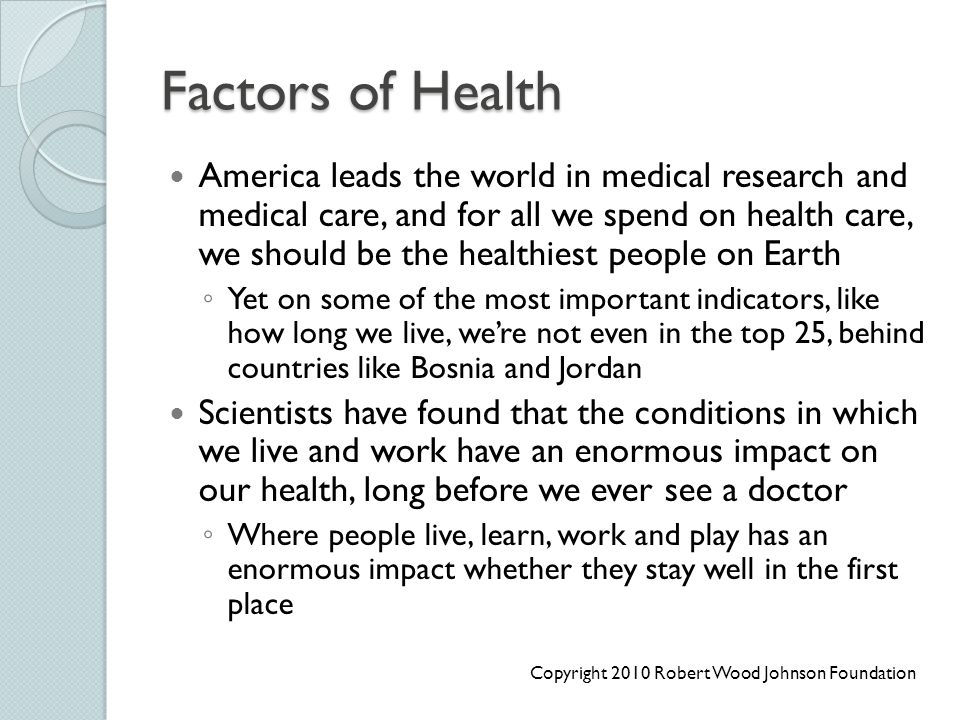 Factors of Health America leads the world in medical research and medical care, and for all we spend on health care, we should be the healthiest peopl