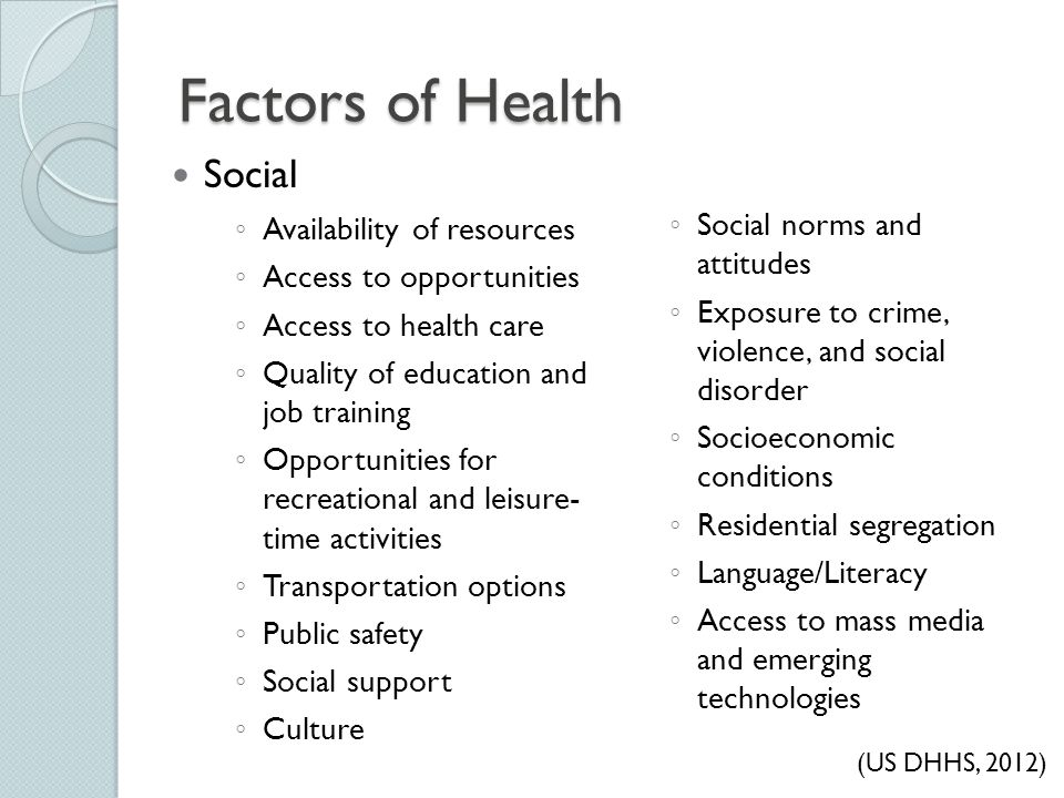 Factors of Health ◦ Availability of resources ◦ Access to opportunities ◦ Access to health care ◦ Quality of education and job training ◦ Opportunitie