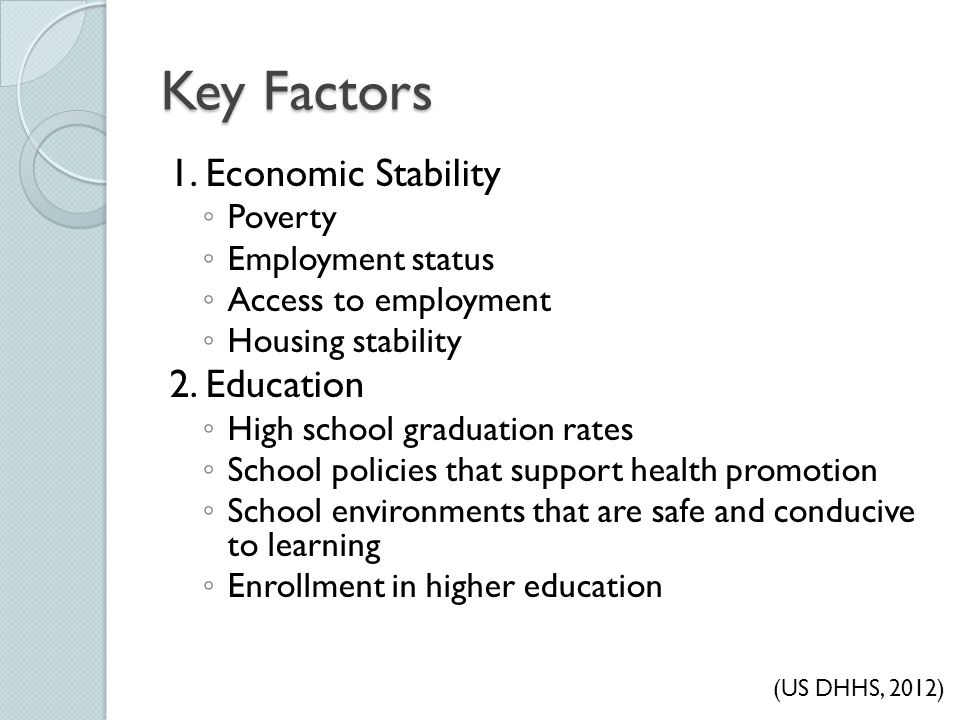 Key Factors 1. Economic Stability ◦ Poverty ◦ Employment status ◦ Access to employment ◦ Housing stability 2. Education ◦ High school graduation rates