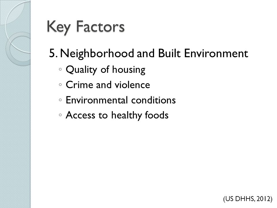 Key Factors 5. Neighborhood and Built Environment ◦ Quality of housing ◦ Crime and violence ◦ Environmental conditions ◦ Access to healthy foods (US D