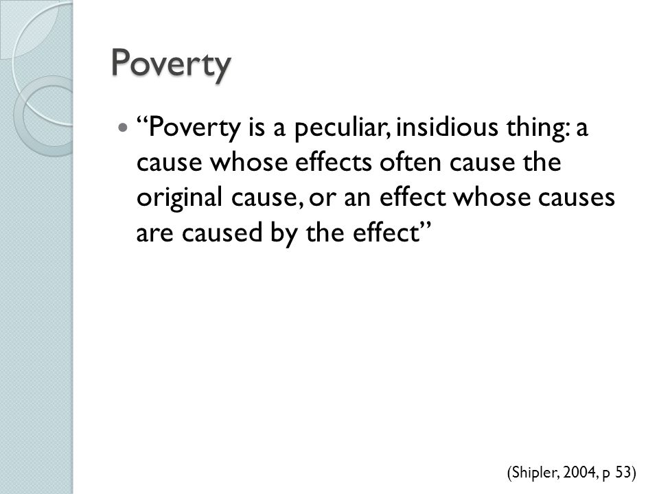 """Poverty """"Poverty is a peculiar, insidious thing: a cause whose effects often cause the original cause, or an effect whose causes are caused by the eff"""
