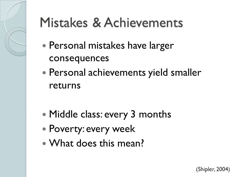 Mistakes & Achievements Personal mistakes have larger consequences Personal achievements yield smaller returns Middle class: every 3 months Poverty: e