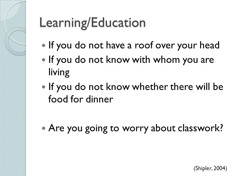 Learning/Education If you do not have a roof over your head If you do not know with whom you are living If you do not know whether there will be food