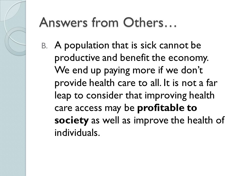 Answers from Others… B. A population that is sick cannot be productive and benefit the economy. We end up paying more if we don't provide health care