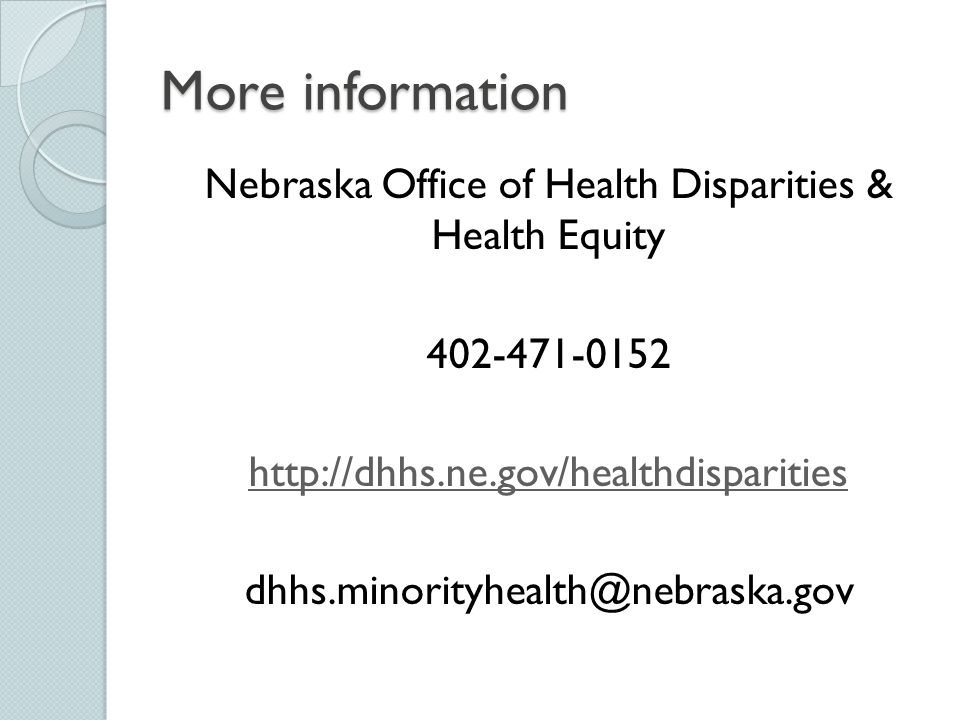 More information Nebraska Office of Health Disparities & Health Equity 402-471-0152 http://dhhs.ne.gov/healthdisparities dhhs.minorityhealth@nebraska.