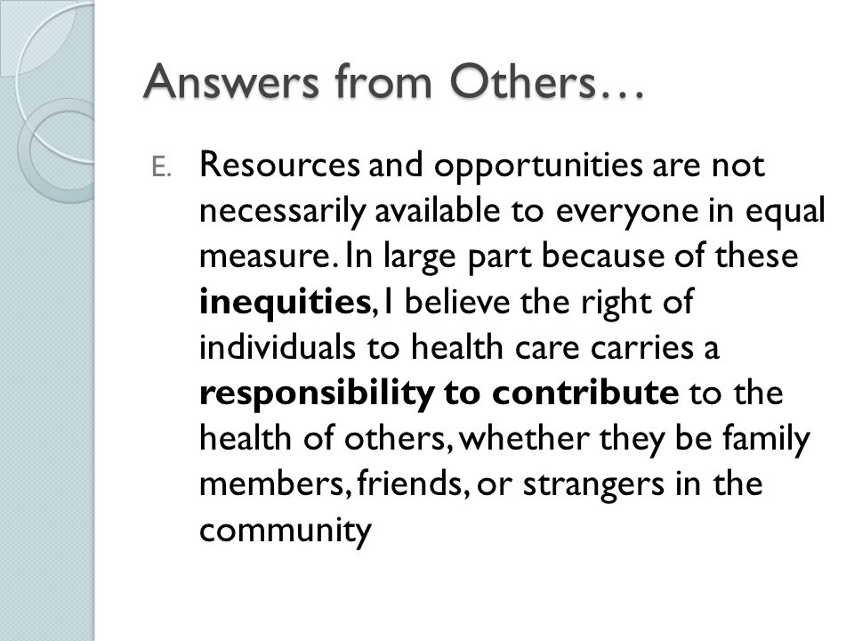 Answers from Others… E. Resources and opportunities are not necessarily available to everyone in equal measure. In large part because of these inequit