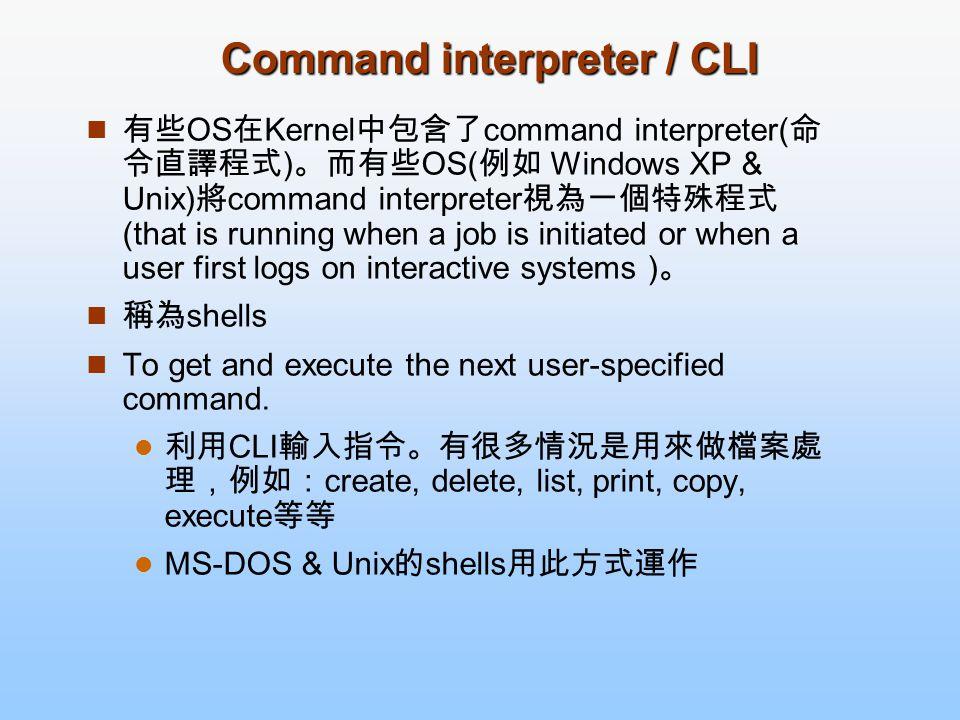 Command interpreter / CLI 有些 OS 在 Kernel 中包含了 command interpreter( 命 令直譯程式 ) 。而有些 OS( 例如 Windows XP & Unix) 將 command interpreter 視為一個特殊程式 (that is ru