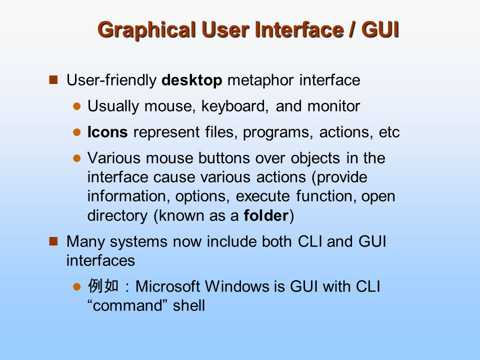 Graphical User Interface / GUI User-friendly desktop metaphor interface Usually mouse, keyboard, and monitor Icons represent files, programs, actions,