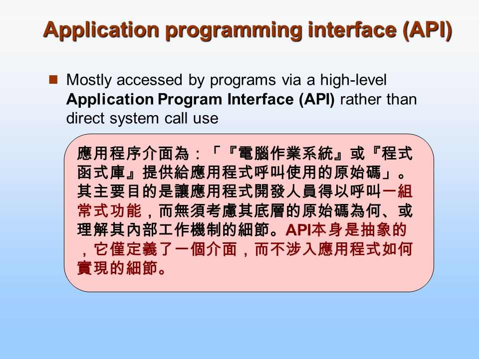 Application programming interface (API) Mostly accessed by programs via a high-level Application Program Interface (API) rather than direct system cal