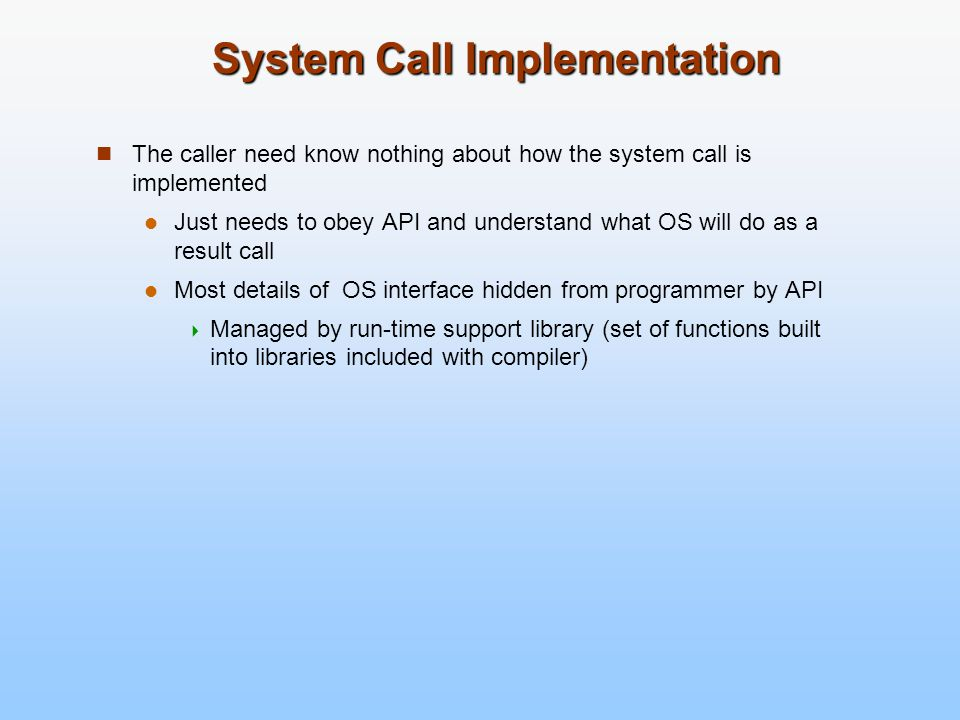 System Call Implementation The caller need know nothing about how the system call is implemented Just needs to obey API and understand what OS will do