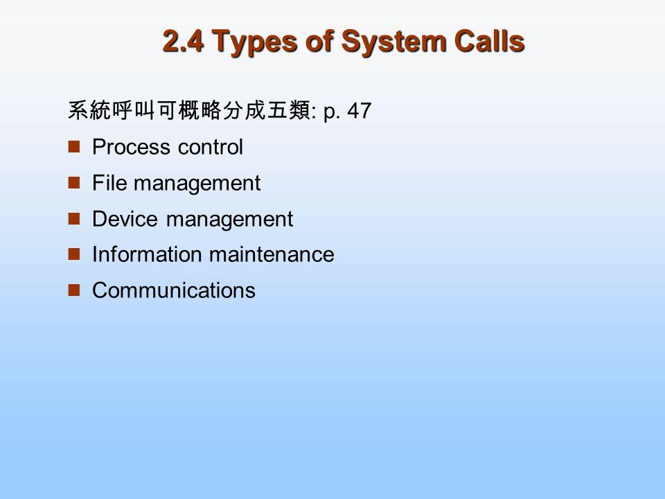 2.4 Types of System Calls 系統呼叫可概略分成五類 : p. 47 Process control File management Device management Information maintenance Communications