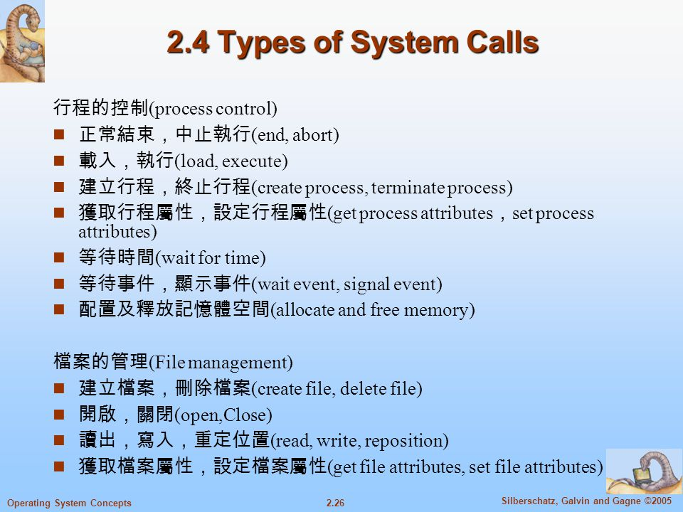 2.26 Silberschatz, Galvin and Gagne ©2005 Operating System Concepts 2.4 Types of System Calls 行程的控制 (process control) n 正常結束,中止執行 (end, abort) n 載入,執行