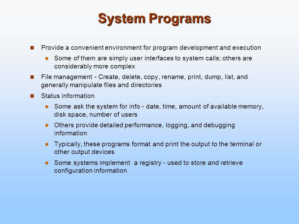 System Programs Provide a convenient environment for program development and execution Some of them are simply user interfaces to system calls; others