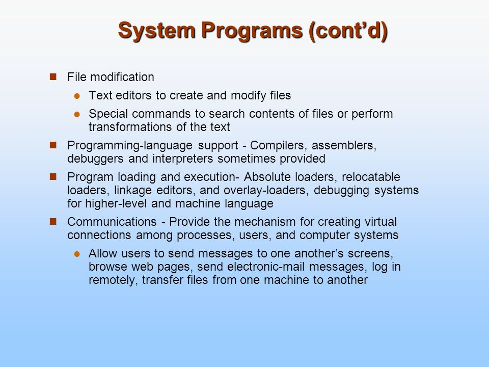 System Programs (cont'd) File modification Text editors to create and modify files Special commands to search contents of files or perform transformat