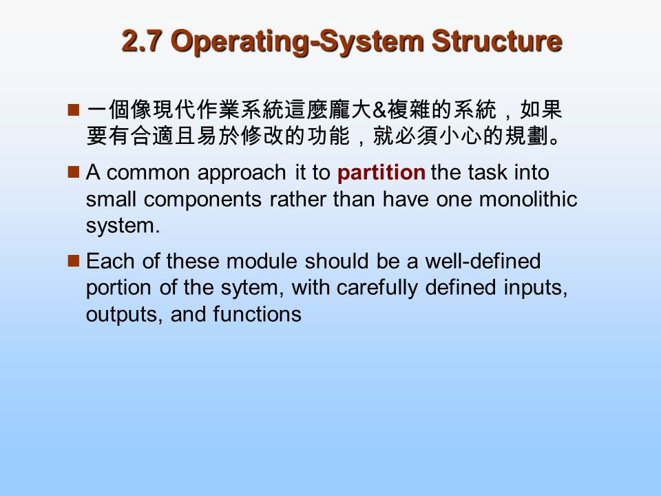 2.7 Operating-System Structure 一個像現代作業系統這麼龐大 & 複雜的系統,如果 要有合適且易於修改的功能,就必須小心的規劃。 A common approach it to partition the task into small components rather