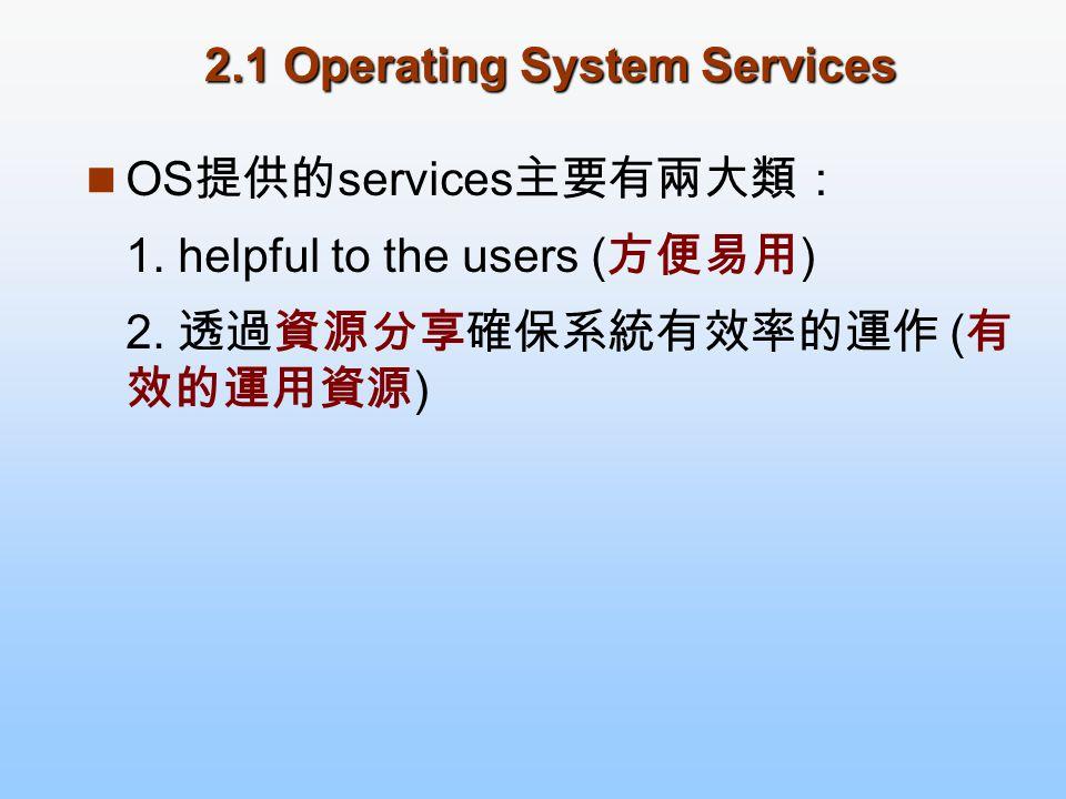 2.1 Operating System Services OS 提供的 services 主要有兩大類: 1. helpful to the users ( 方便易用 ) 2. 透過資源分享確保系統有效率的運作 ( 有 效的運用資源 )