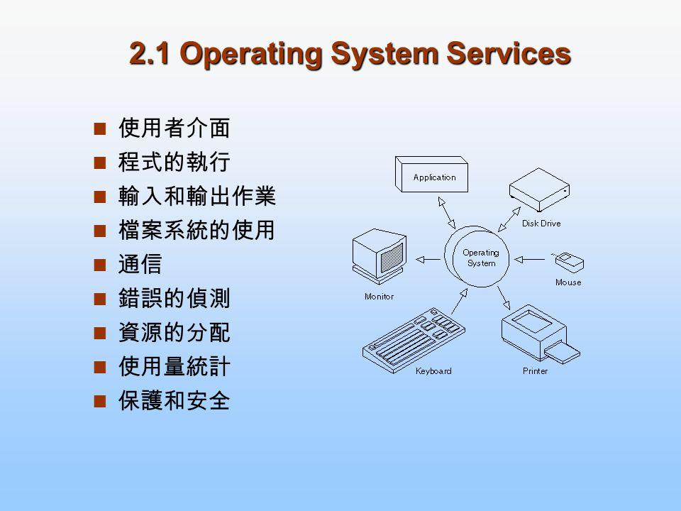使用者介面 程式的執行 輸入和輸出作業 檔案系統的使用 通信 錯誤的偵測 資源的分配 使用量統計 保護和安全 2.1 Operating System Services