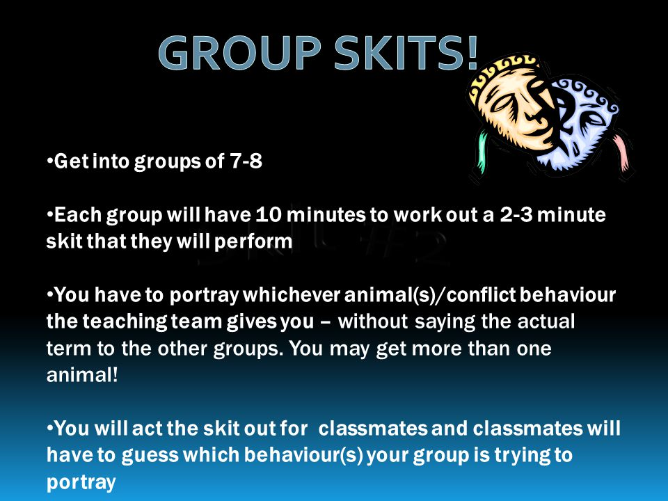 Get into groups of 7-8 Each group will have 10 minutes to work out a 2-3 minute skit that they will perform You have to portray whichever animal(s)/conflict behaviour the teaching team gives you – without saying the actual term to the other groups.