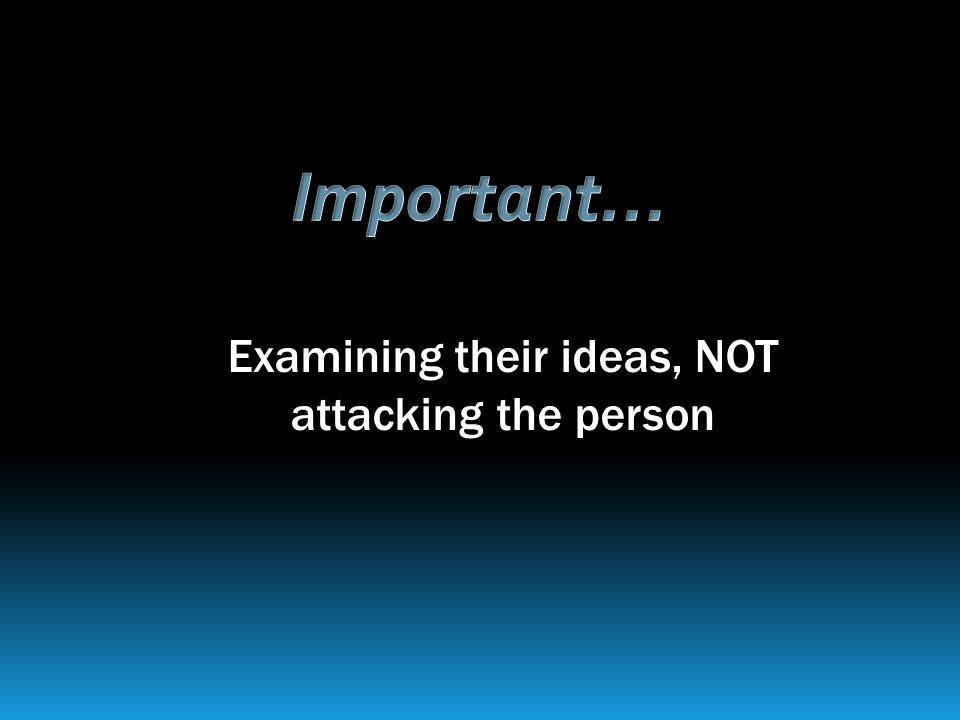 Examining their ideas, NOT attacking the person