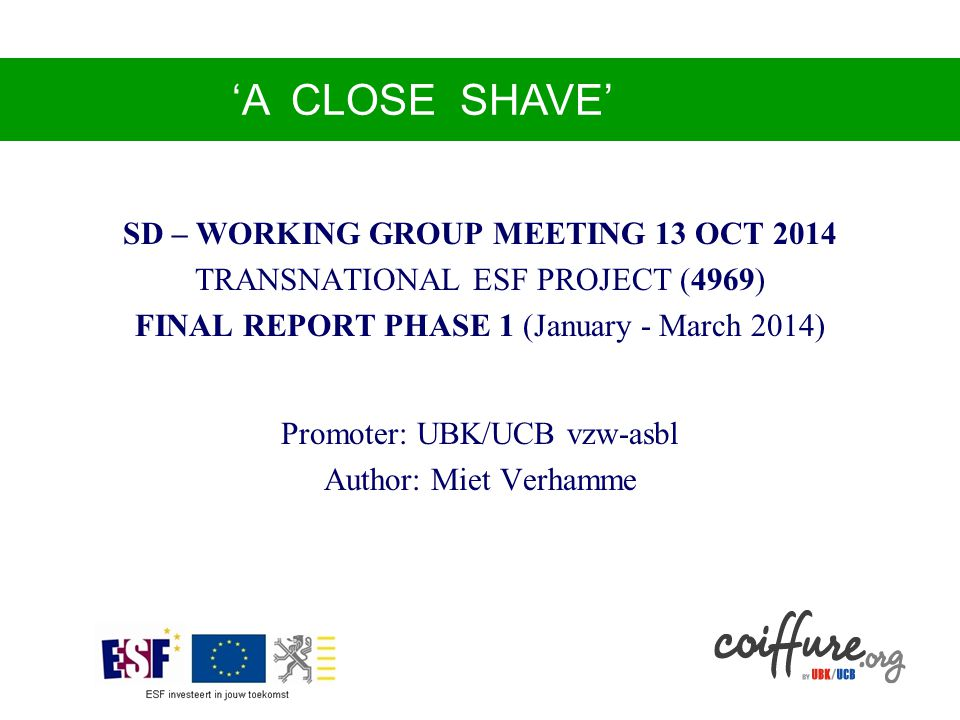 'Op-één-haar-na' SD – WORKING GROUP MEETING 13 OCT 2014 TRANSNATIONAL ESF PROJECT (4969) FINAL REPORT PHASE 1 (January - March 2014) Promoter: UBK/UCB vzw-asbl Author: Miet Verhamme 'A CLOSE SHAVE'