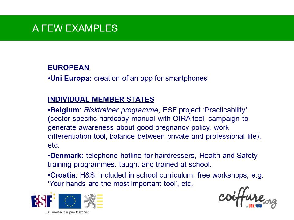 A FEW EXAMPLES EUROPEAN Uni Europa: creation of an app for smartphones INDIVIDUAL MEMBER STATES Belgium: Risktrainer programme, ESF project 'Practicability' (sector-specific hardcopy manual with OIRA tool, campaign to generate awareness about good pregnancy policy, work differentiation tool, balance between private and professional life), etc.
