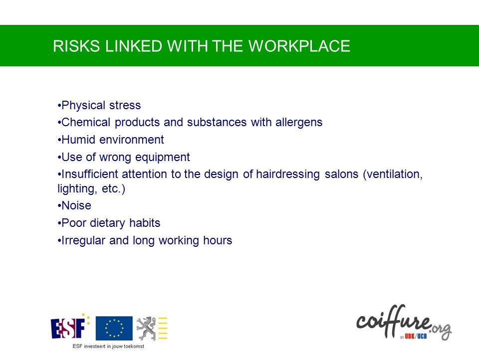 RISKS LINKED WITH THE WORKPLACE Physical stress Chemical products and substances with allergens Humid environment Use of wrong equipment Insufficient attention to the design of hairdressing salons (ventilation, lighting, etc.) Noise Poor dietary habits Irregular and long working hours
