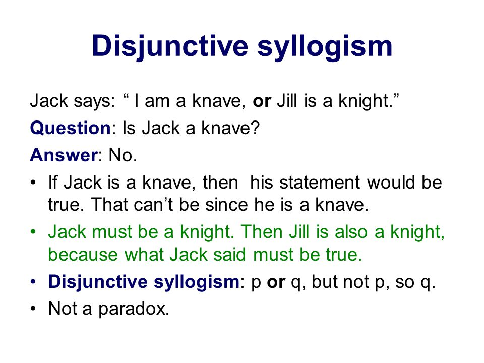 Disjunctive syllogism Jack says: I am a knave, or Jill is a knight. Question: Is Jack a knave.