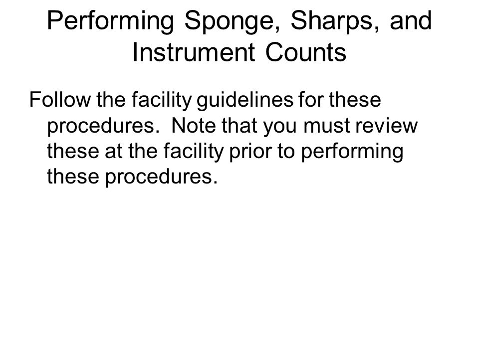 Performing Sponge, Sharps, and Instrument Counts Follow the facility guidelines for these procedures. Note that you must review these at the facility