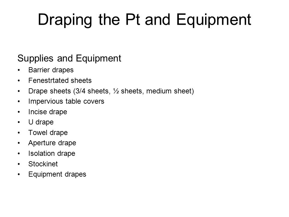 Draping the Pt and Equipment Supplies and Equipment Barrier drapes Fenestrtated sheets Drape sheets (3/4 sheets, ½ sheets, medium sheet) Impervious ta