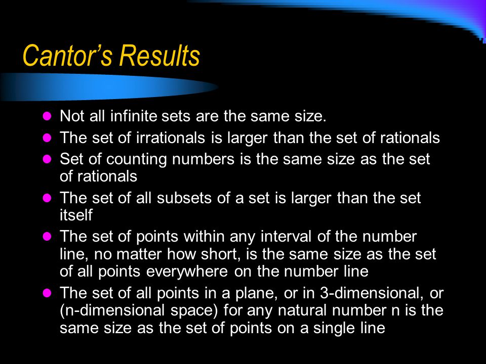 Cantor's Idea's cont.Cantor was able to demonstrate that there are different sizes of infinity.